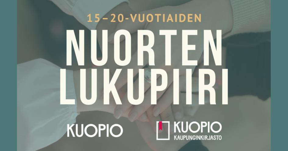 Kuvassa teksti: 15-20-vuotiaiden nuorten lukupiiri. Alla Kuopion kaupungin ja Kuopion kaupunginkirjaston logot. Taustalla vihreällä pohjalla lähes läpinäkyvä kuva, jossa käsiä vietynä yhteen päällekkäin piirin keskelle.
